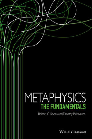 'Metaphysics: The Fundamentals' by Robert C. Koons and Timothy Pickavance